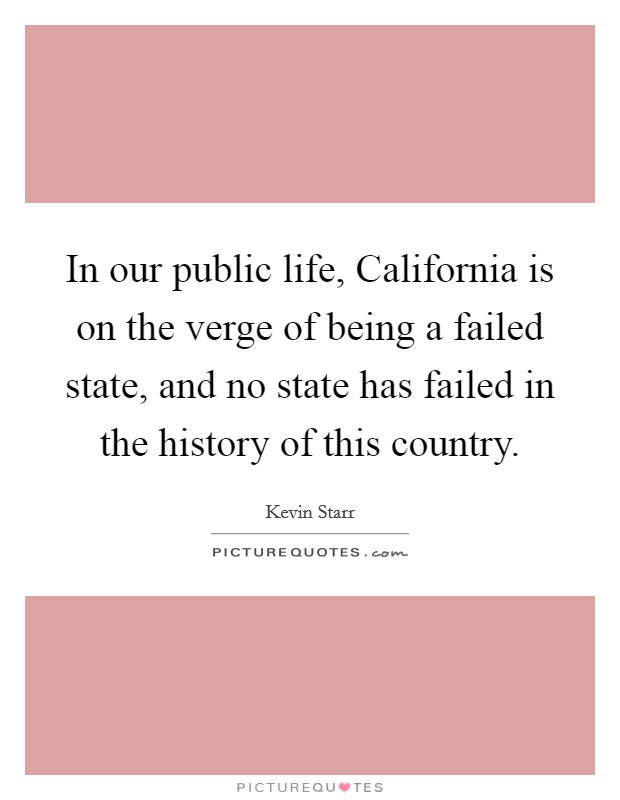 In our public life, California is on the verge of being a failed state, and no state has failed in the history of this country Picture Quote #1