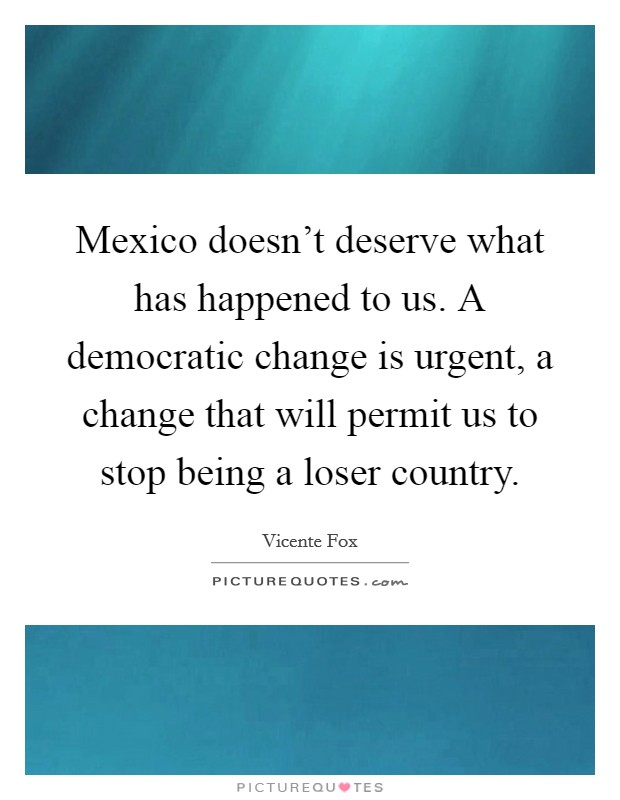 Mexico doesn't deserve what has happened to us. A democratic change is urgent, a change that will permit us to stop being a loser country Picture Quote #1