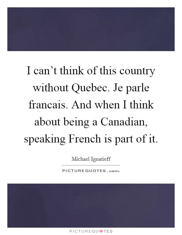 I can't think of this country without Quebec. Je parle francais. And when I think about being a Canadian, speaking French is part of it Picture Quote #1