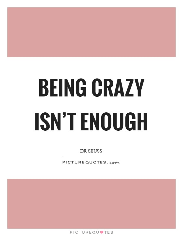 Being crazy isn't enough Picture Quote #1