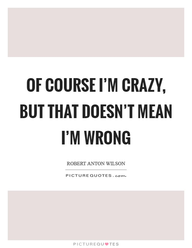 Of course I'm crazy, but that doesn't mean I'm wrong Picture Quote #1