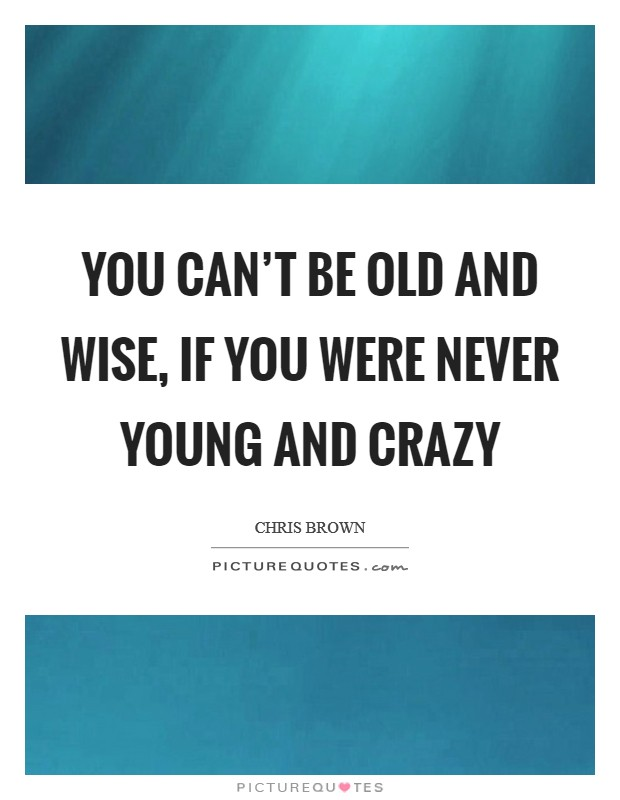 You can't be old and wise, if you were never young and crazy Picture Quote #1