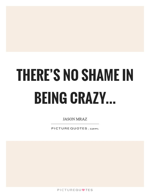 There's no shame in being crazy Picture Quote #1