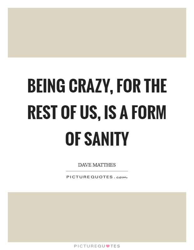 Being crazy, for the rest of us, is a form of sanity Picture Quote #1