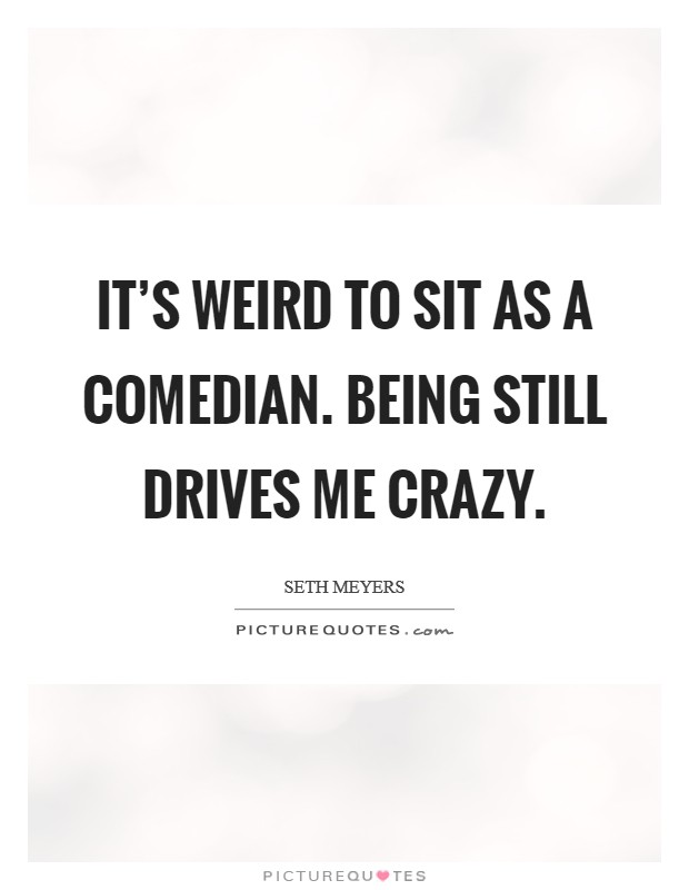 It's weird to sit as a comedian. Being still drives me crazy Picture Quote #1