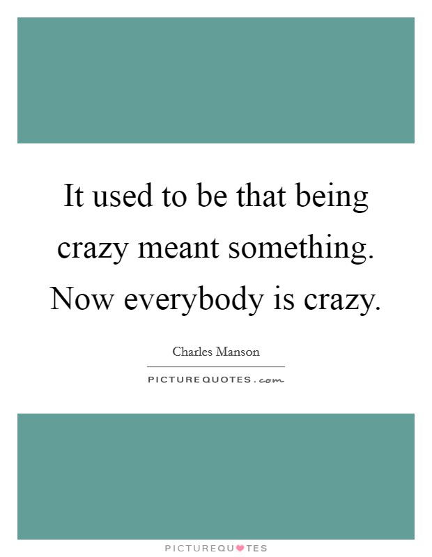 It used to be that being crazy meant something. Now everybody is crazy Picture Quote #1