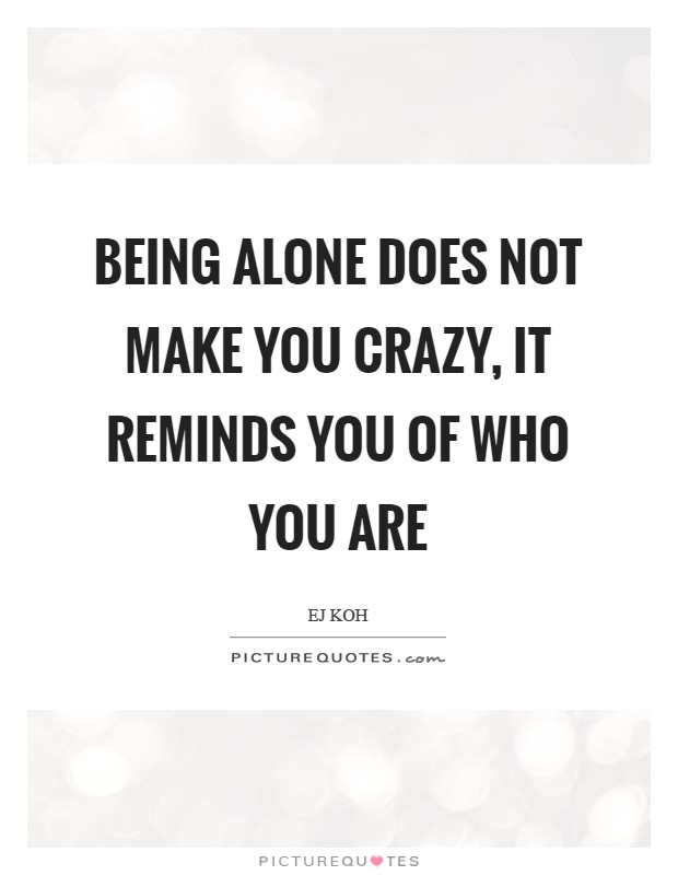 Being alone does not make you crazy, it reminds you of who you are Picture Quote #1