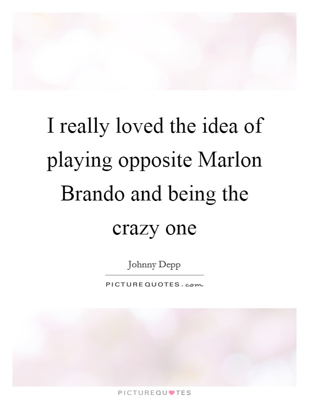 I really loved the idea of playing opposite Marlon Brando and being the crazy one Picture Quote #1