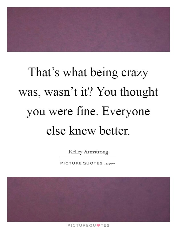 That's what being crazy was, wasn't it? You thought you were fine. Everyone else knew better Picture Quote #1
