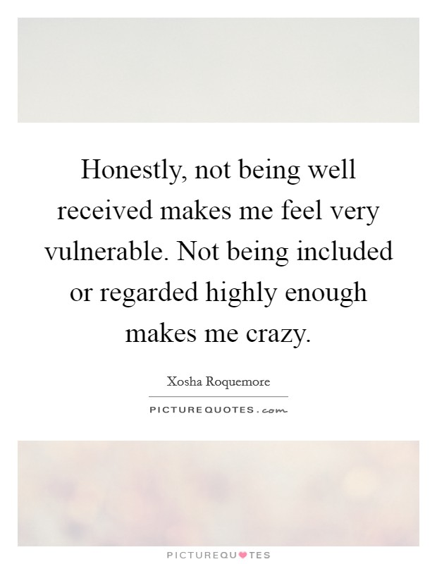 Honestly, not being well received makes me feel very vulnerable. Not being included or regarded highly enough makes me crazy Picture Quote #1