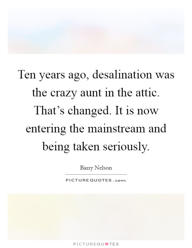 Ten years ago, desalination was the crazy aunt in the attic. That's changed. It is now entering the mainstream and being taken seriously Picture Quote #1
