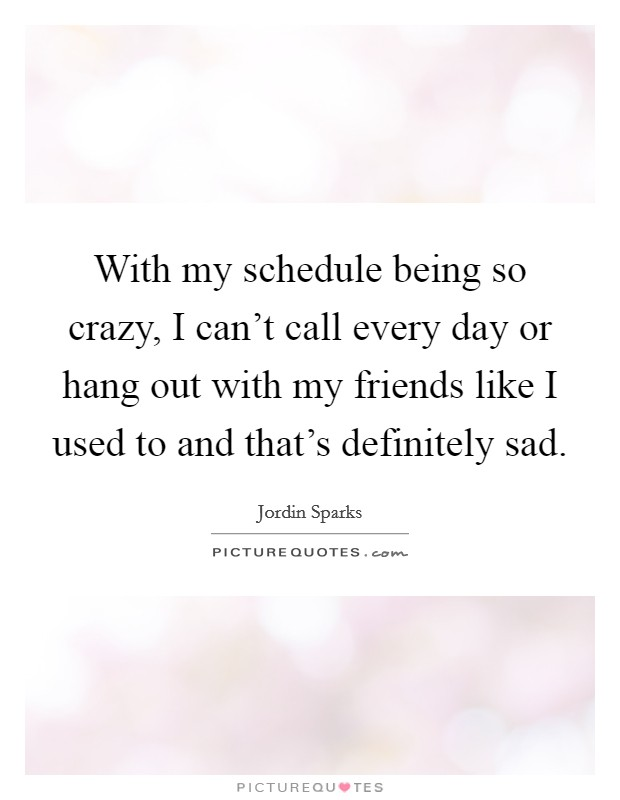 With my schedule being so crazy, I can't call every day or hang out with my friends like I used to and that's definitely sad Picture Quote #1