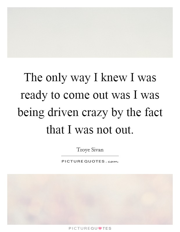 The only way I knew I was ready to come out was I was being driven crazy by the fact that I was not out Picture Quote #1