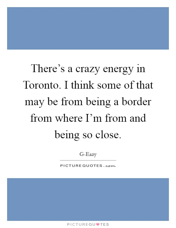 There's a crazy energy in Toronto. I think some of that may be from being a border from where I'm from and being so close Picture Quote #1
