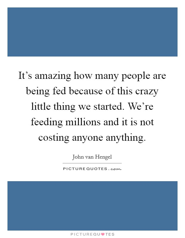 It's amazing how many people are being fed because of this crazy little thing we started. We're feeding millions and it is not costing anyone anything Picture Quote #1