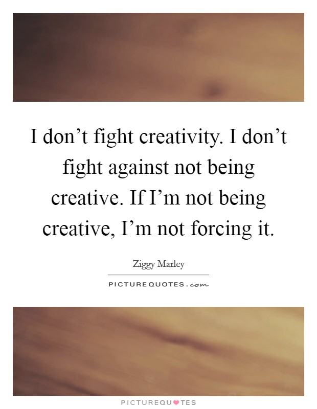 I don't fight creativity. I don't fight against not being creative. If I'm not being creative, I'm not forcing it Picture Quote #1