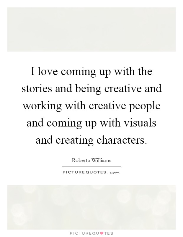 I love coming up with the stories and being creative and working with creative people and coming up with visuals and creating characters Picture Quote #1