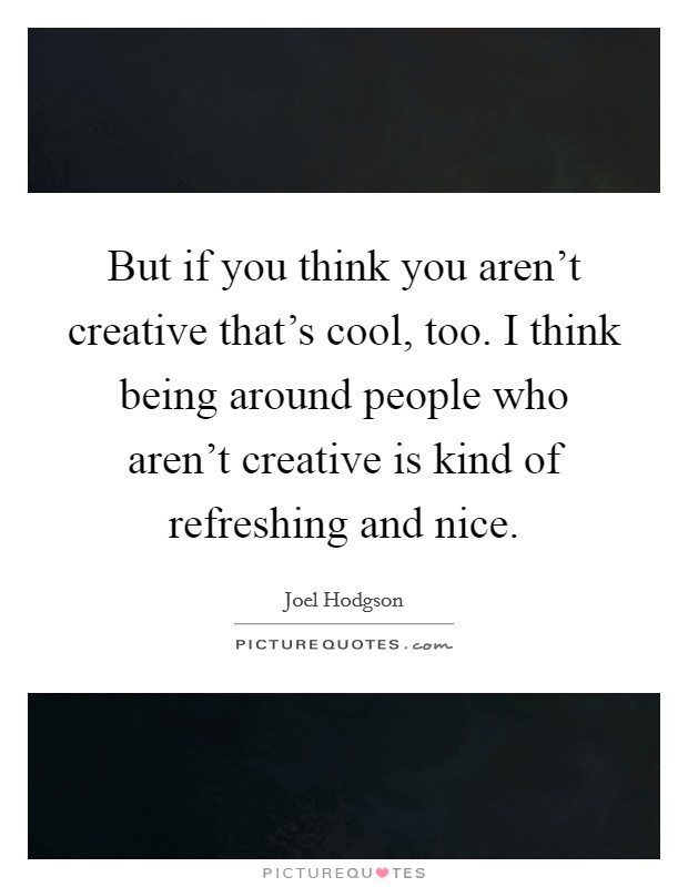 But if you think you aren't creative that's cool, too. I think being around people who aren't creative is kind of refreshing and nice Picture Quote #1