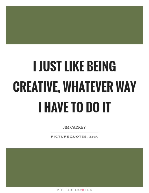I just like being creative, whatever way I have to do it Picture Quote #1