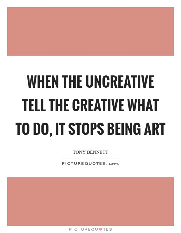 When the uncreative tell the creative what to do, it stops being art Picture Quote #1