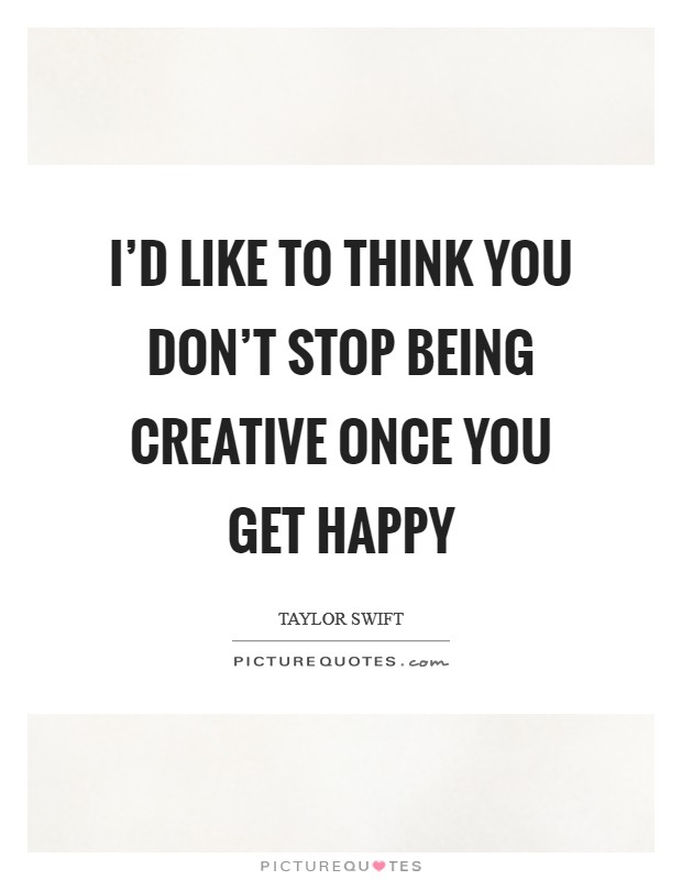 I'd like to think you don't stop being creative once you get happy Picture Quote #1