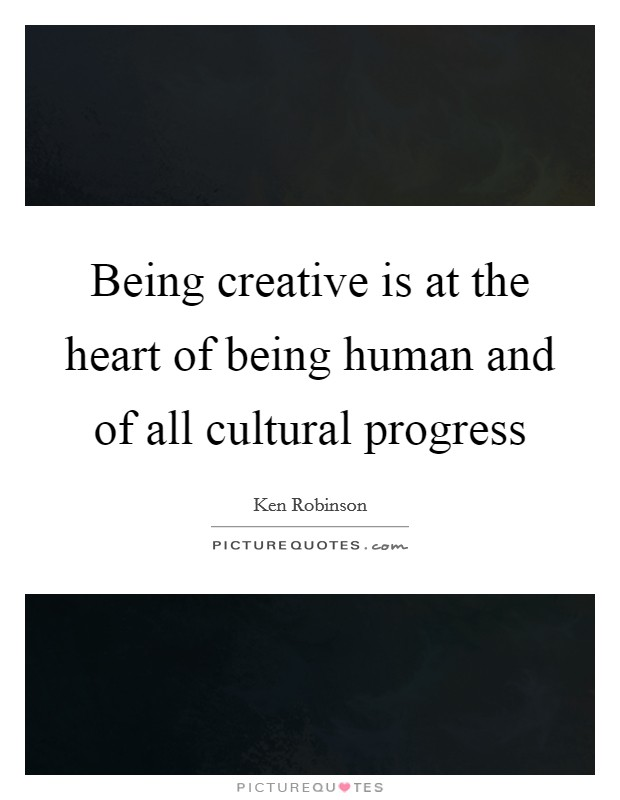 Being creative is at the heart of being human and of all cultural progress Picture Quote #1