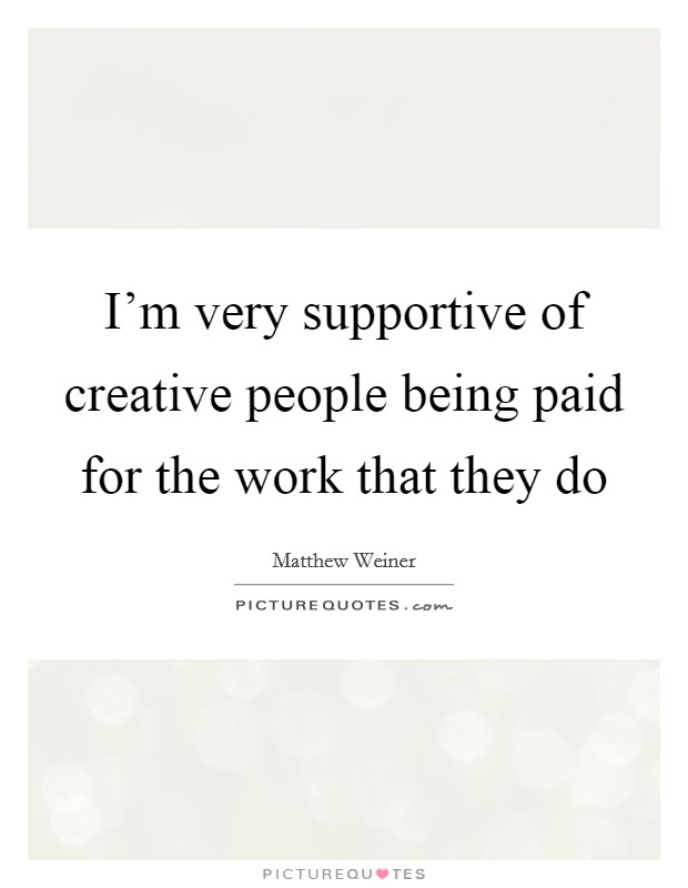 I'm very supportive of creative people being paid for the work that they do Picture Quote #1