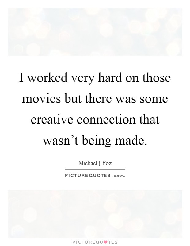 I worked very hard on those movies but there was some creative connection that wasn't being made Picture Quote #1