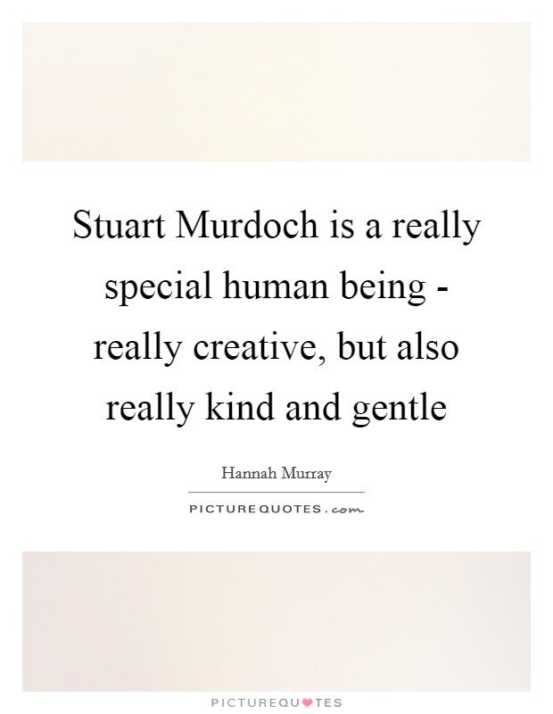 Stuart Murdoch is a really special human being - really creative, but also really kind and gentle Picture Quote #1