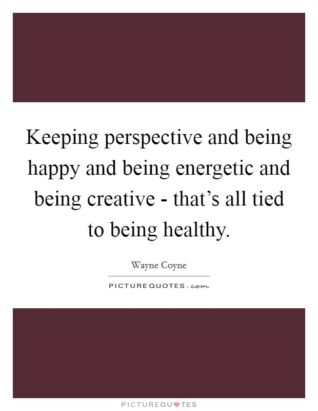 Keeping perspective and being happy and being energetic and being creative - that's all tied to being healthy Picture Quote #1