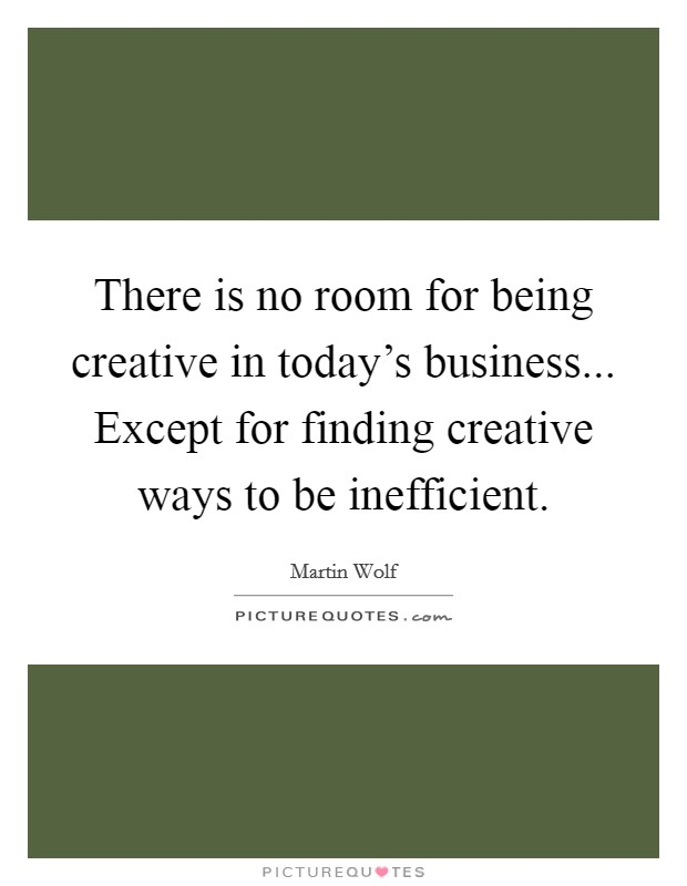 There is no room for being creative in today's business... Except for finding creative ways to be inefficient Picture Quote #1