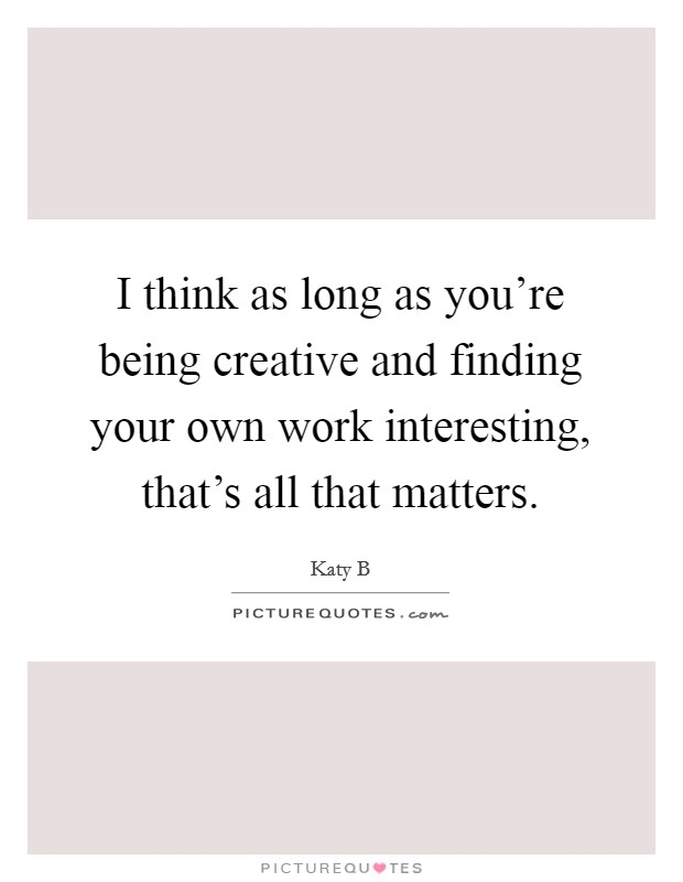 I think as long as you're being creative and finding your own work interesting, that's all that matters Picture Quote #1