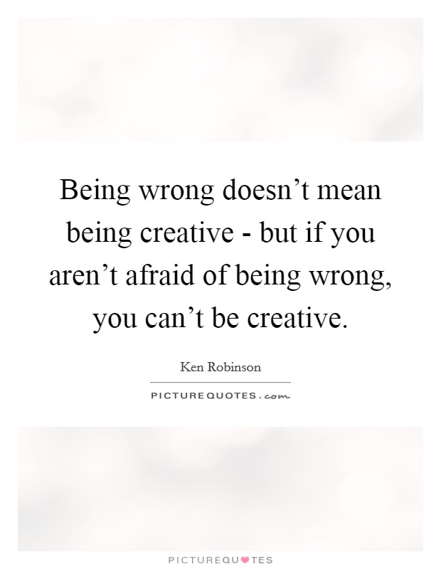 Being wrong doesn't mean being creative - but if you aren't afraid of being wrong, you can't be creative Picture Quote #1