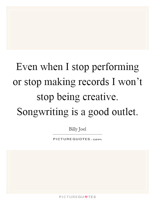 Even when I stop performing or stop making records I won't stop being creative. Songwriting is a good outlet Picture Quote #1