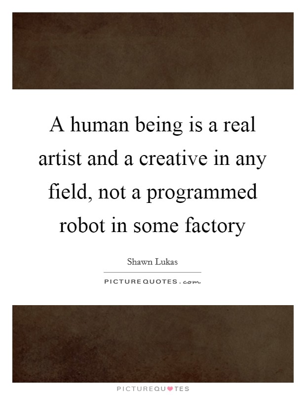 A human being is a real artist and a creative in any field, not a programmed robot in some factory Picture Quote #1