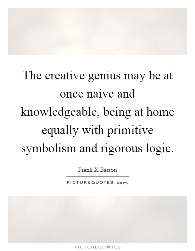 The creative genius may be at once naive and knowledgeable ...