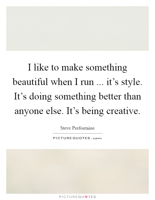 I like to make something beautiful when I run ... it's style. It's doing something better than anyone else. It's being creative Picture Quote #1