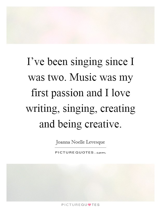 I've been singing since I was two. Music was my first passion and I love writing, singing, creating and being creative. Picture Quote #1