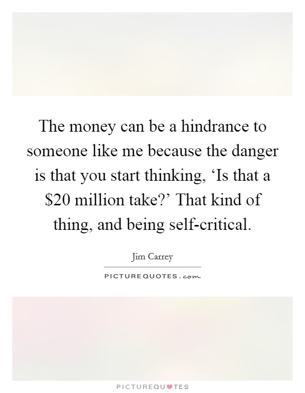 The money can be a hindrance to someone like me because the danger is that you start thinking, 'Is that a $20 million take?' That kind of thing, and being self-critical Picture Quote #1