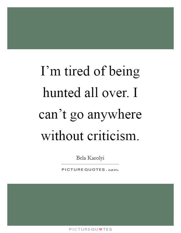 I'm tired of being hunted all over. I can't go anywhere without criticism Picture Quote #1