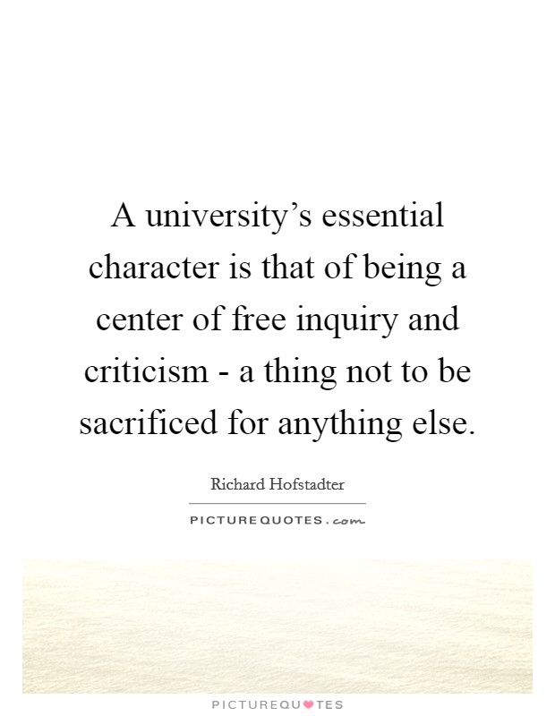 A university's essential character is that of being a center of free inquiry and criticism - a thing not to be sacrificed for anything else Picture Quote #1