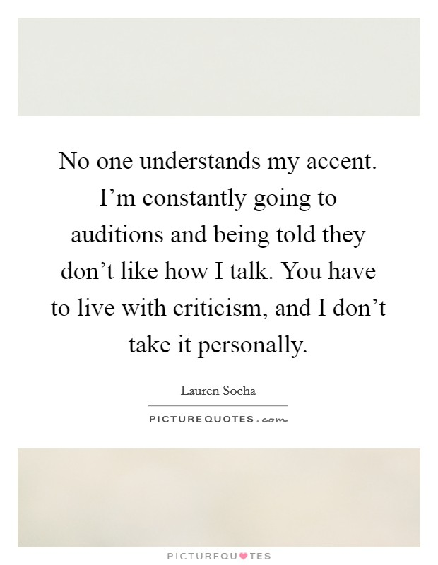 No one understands my accent. I'm constantly going to auditions and being told they don't like how I talk. You have to live with criticism, and I don't take it personally Picture Quote #1