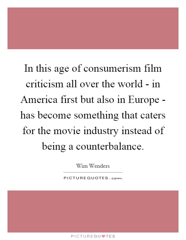 In this age of consumerism film criticism all over the world - in America first but also in Europe - has become something that caters for the movie industry instead of being a counterbalance Picture Quote #1