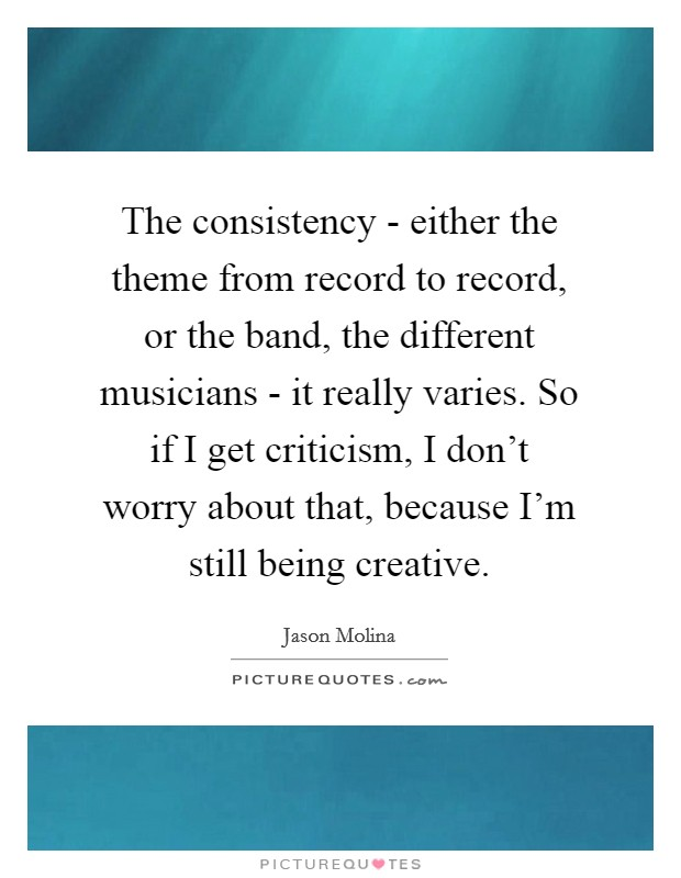 The consistency - either the theme from record to record, or the band, the different musicians - it really varies. So if I get criticism, I don't worry about that, because I'm still being creative Picture Quote #1