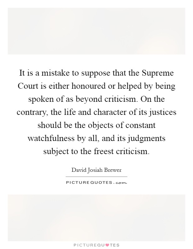 It is a mistake to suppose that the Supreme Court is either honoured or helped by being spoken of as beyond criticism. On the contrary, the life and character of its justices should be the objects of constant watchfulness by all, and its judgments subject to the freest criticism Picture Quote #1