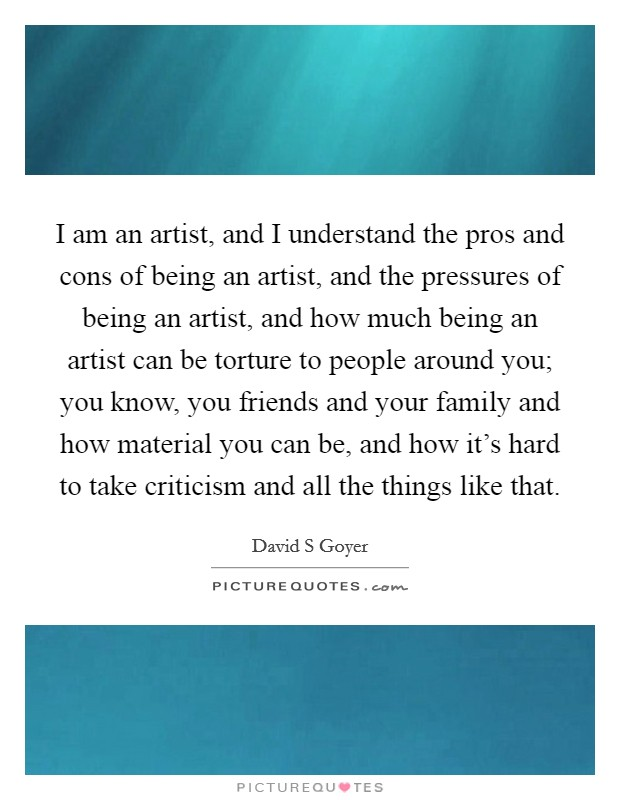 I am an artist, and I understand the pros and cons of being an artist, and the pressures of being an artist, and how much being an artist can be torture to people around you; you know, you friends and your family and how material you can be, and how it's hard to take criticism and all the things like that Picture Quote #1