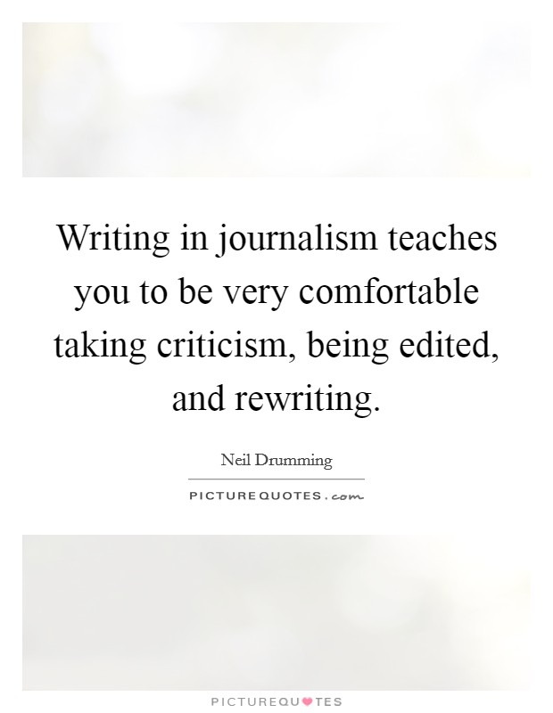 Writing in journalism teaches you to be very comfortable taking criticism, being edited, and rewriting Picture Quote #1