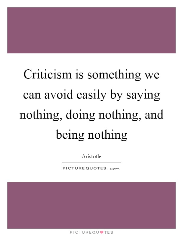 Criticism is something we can avoid easily by saying nothing, doing nothing, and being nothing Picture Quote #1