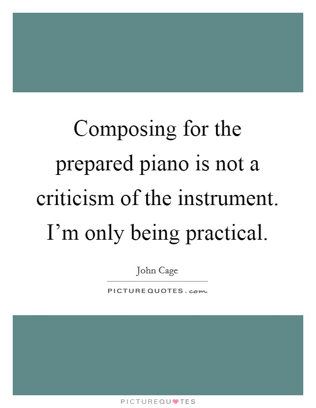 Composing for the prepared piano is not a criticism of the instrument. I'm only being practical Picture Quote #1