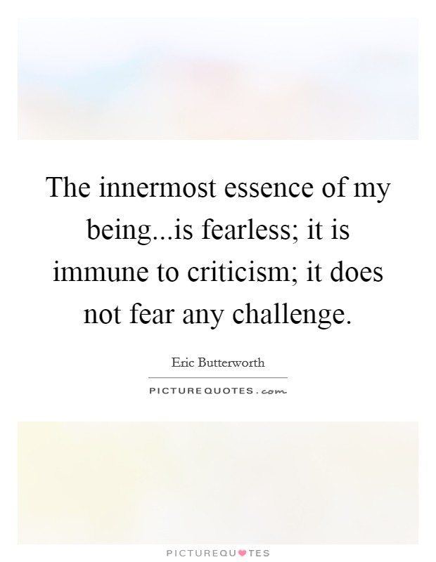 The innermost essence of my being...is fearless; it is immune to criticism; it does not fear any challenge Picture Quote #1